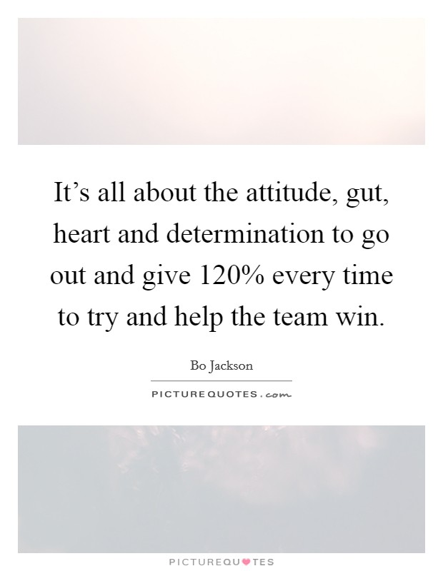 It's all about the attitude, gut, heart and determination to go out and give 120% every time to try and help the team win Picture Quote #1