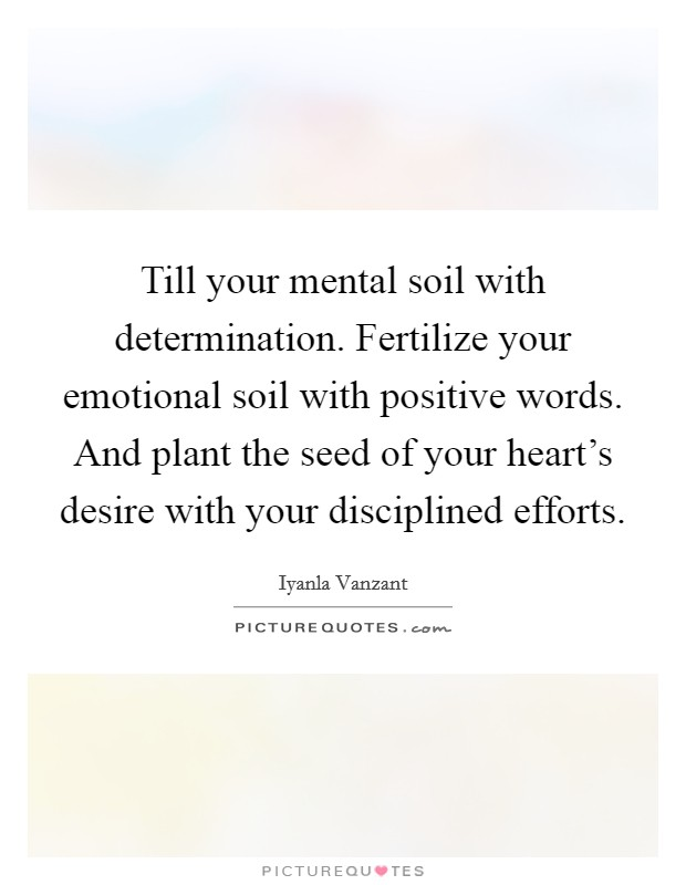 Till your mental soil with determination. Fertilize your emotional soil with positive words. And plant the seed of your heart's desire with your disciplined efforts Picture Quote #1