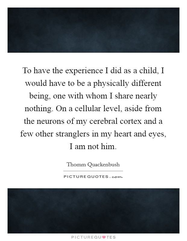 To have the experience I did as a child, I would have to be a physically different being, one with whom I share nearly nothing. On a cellular level, aside from the neurons of my cerebral cortex and a few other stranglers in my heart and eyes, I am not him Picture Quote #1