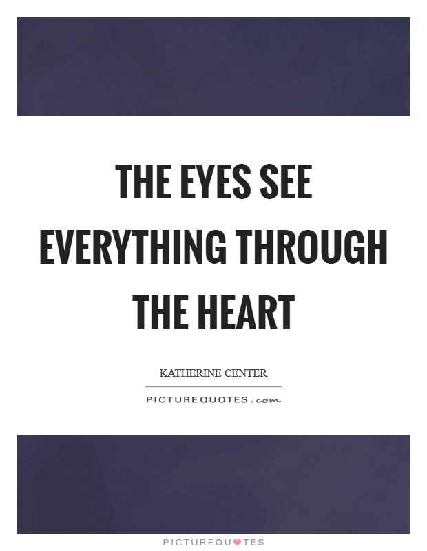 The eyes see everything through the heart Picture Quote #1