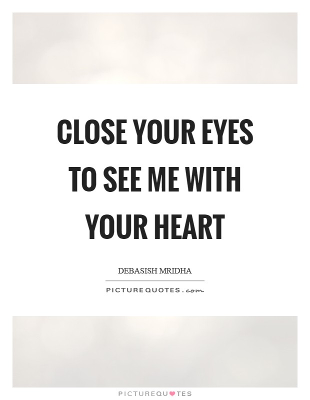 Close your eyes to see me with your heart Picture Quote #1