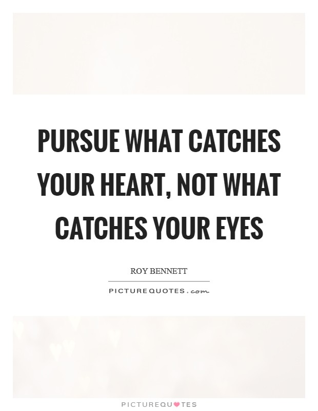 Pursue what catches your heart, not what catches your eyes Picture Quote #1