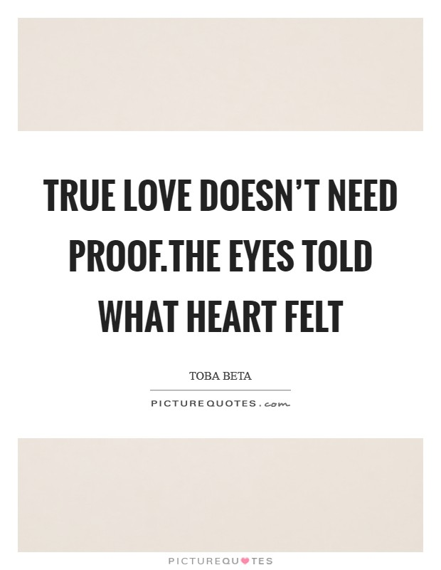 True love doesn't need proof.The eyes told what heart felt Picture Quote #1