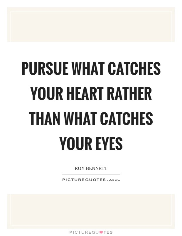 Pursue what catches your heart rather than what catches your eyes Picture Quote #1