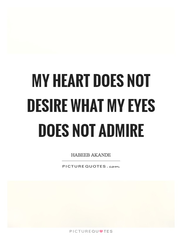 My heart does not desire what my eyes does not admire Picture Quote #1