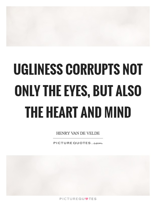 Ugliness corrupts not only the eyes, but also the heart and mind Picture Quote #1