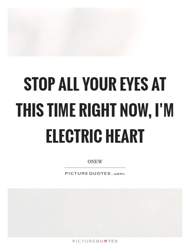 Stop all your eyes at this time Right now, I'm electric heart Picture Quote #1