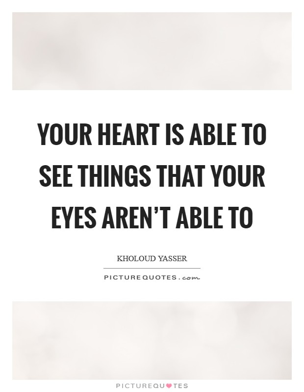 Your heart is able to see things that your eyes aren't able to Picture Quote #1