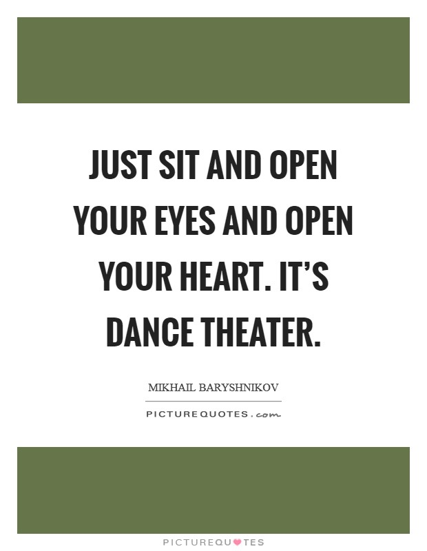 Just sit and open your eyes and open your heart. It's dance theater Picture Quote #1