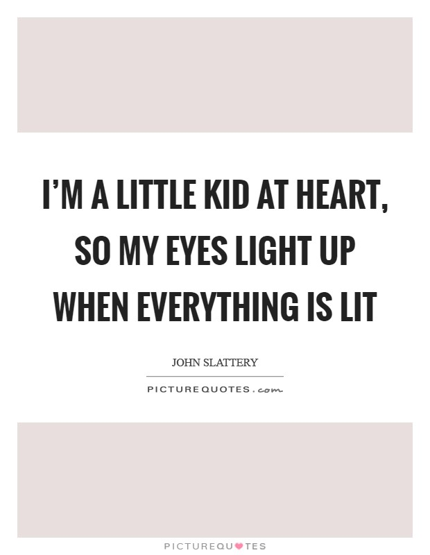 I'm a little kid at heart, so my eyes light up when everything is lit Picture Quote #1