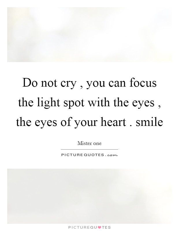Do not cry , you can focus the light spot with the eyes , the eyes of your heart . smile Picture Quote #1