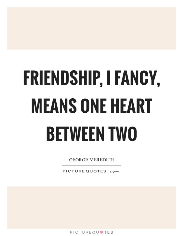 Friendship, I fancy, means one heart between two Picture Quote #1