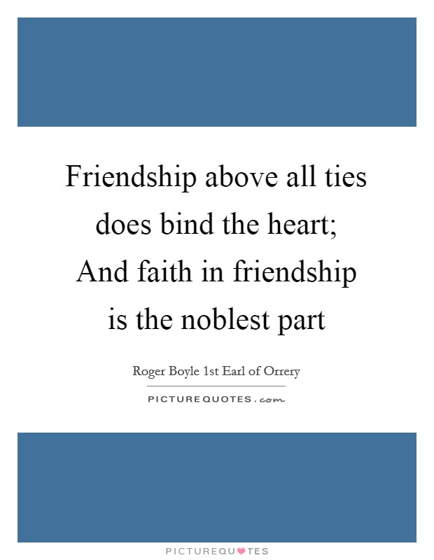 Friendship above all ties does bind the heart; And faith in friendship is the noblest part Picture Quote #1