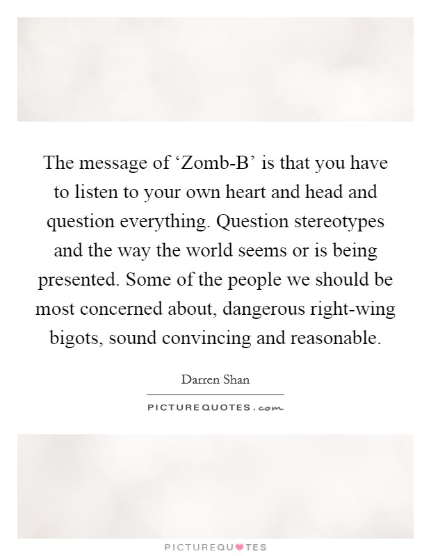 The message of 'Zomb-B' is that you have to listen to your own heart and head and question everything. Question stereotypes and the way the world seems or is being presented. Some of the people we should be most concerned about, dangerous right-wing bigots, sound convincing and reasonable Picture Quote #1