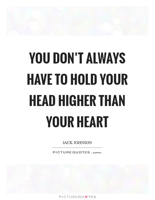 You don't always have to hold your head higher than your heart Picture Quote #1