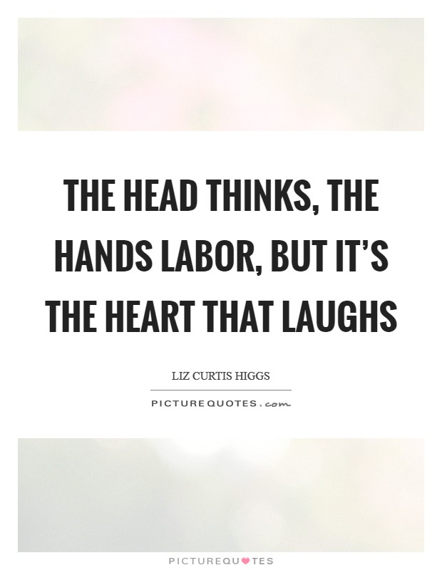 The head thinks, the hands labor, but it's the heart that laughs Picture Quote #1
