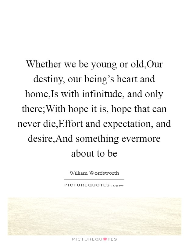 Whether we be young or old,Our destiny, our being's heart and home,Is with infinitude, and only there;With hope it is, hope that can never die,Effort and expectation, and desire,And something evermore about to be Picture Quote #1