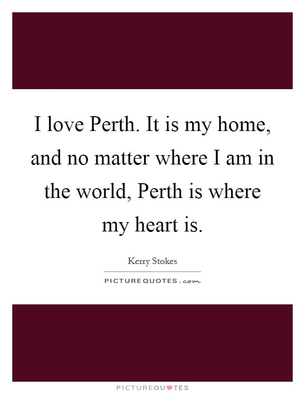 I love Perth. It is my home, and no matter where I am in the world, Perth is where my heart is Picture Quote #1