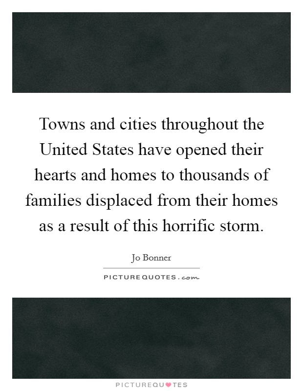 Towns and cities throughout the United States have opened their hearts and homes to thousands of families displaced from their homes as a result of this horrific storm Picture Quote #1