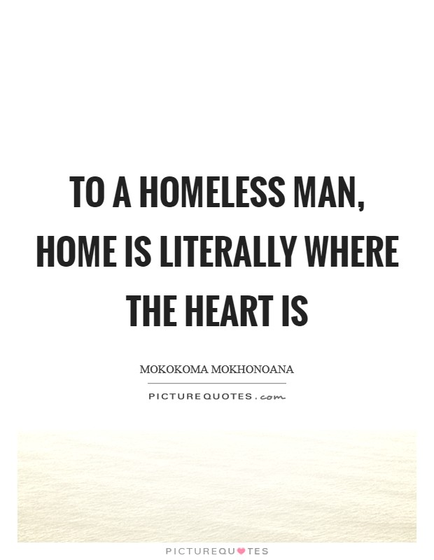 To a homeless man, home is literally where the heart is Picture Quote #1