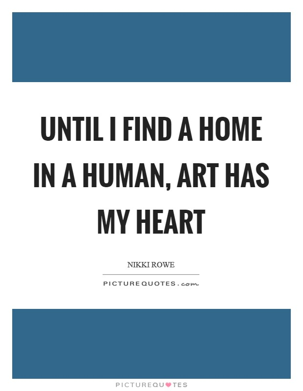 Until I find a home in a human, art has my heart Picture Quote #1