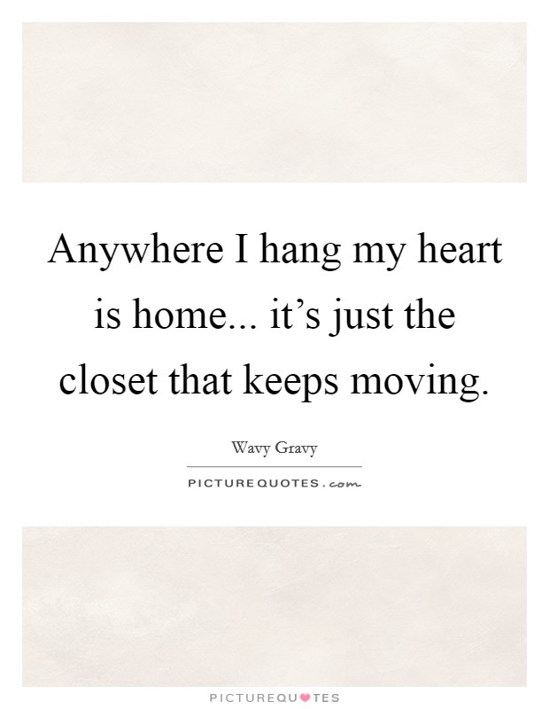Anywhere I hang my heart is home... it's just the closet that keeps moving Picture Quote #1