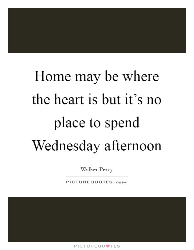 Home may be where the heart is but it's no place to spend Wednesday afternoon Picture Quote #1