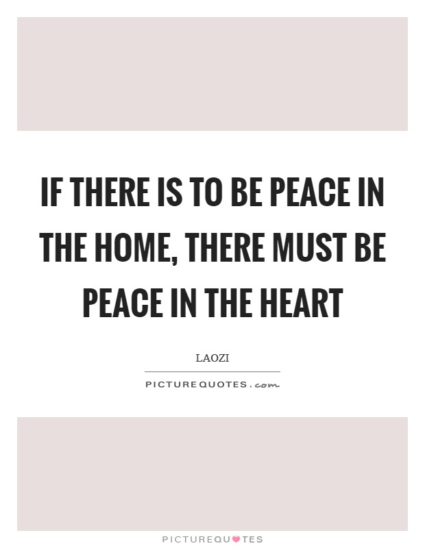 If there is to be peace in the home, There must be peace in the heart Picture Quote #1