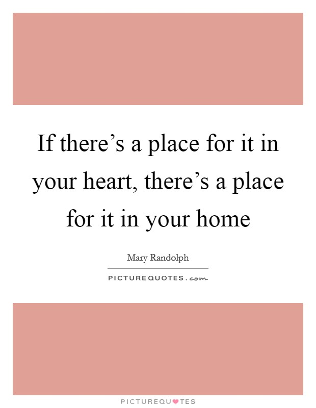 If there's a place for it in your heart, there's a place for it in your home Picture Quote #1