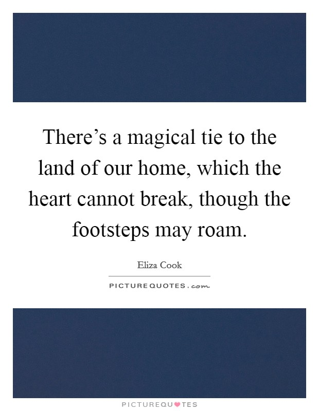 There's a magical tie to the land of our home, which the heart cannot break, though the footsteps may roam Picture Quote #1