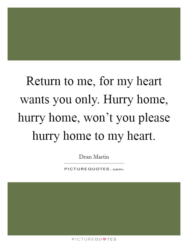 Return to me, for my heart wants you only. Hurry home, hurry home, won't you please hurry home to my heart. Picture Quote #1