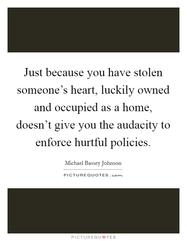 Just because you have stolen someone's heart, luckily owned and occupied as a home, doesn't give you the audacity to enforce hurtful policies Picture Quote #1
