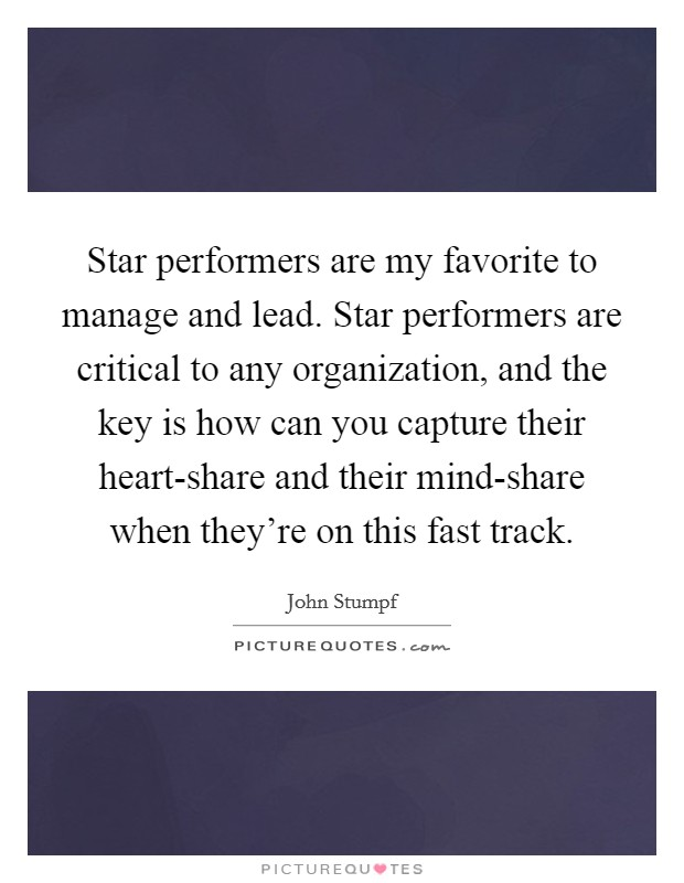 Star performers are my favorite to manage and lead. Star performers are critical to any organization, and the key is how can you capture their heart-share and their mind-share when they're on this fast track Picture Quote #1
