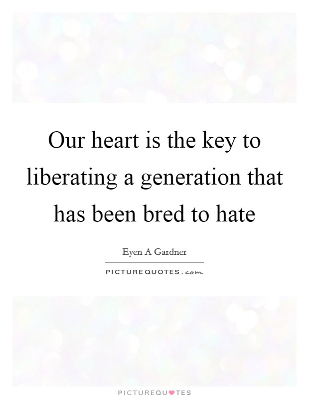 Our heart is the key to liberating a generation that has been bred to hate Picture Quote #1