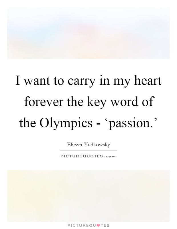 I want to carry in my heart forever the key word of the Olympics - 'passion.' Picture Quote #1