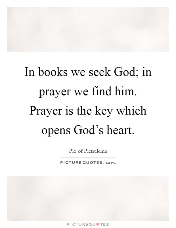 In books we seek God; in prayer we find him. Prayer is the key which opens God's heart Picture Quote #1