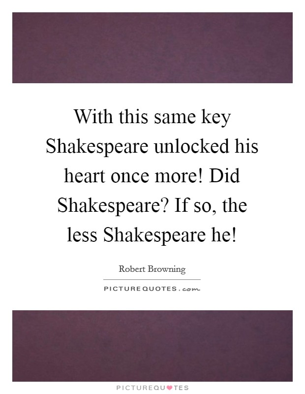 With this same key Shakespeare unlocked his heart once more! Did Shakespeare? If so, the less Shakespeare he! Picture Quote #1