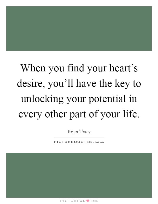 When you find your heart's desire, you'll have the key to unlocking your potential in every other part of your life Picture Quote #1