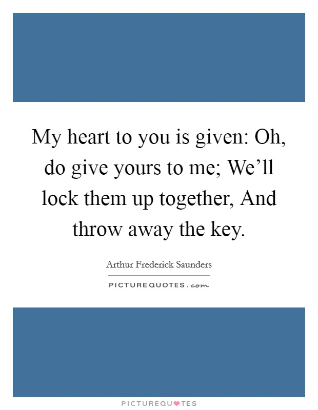 My heart to you is given: Oh, do give yours to me; We'll lock them up together, And throw away the key Picture Quote #1