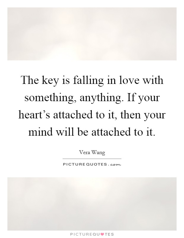 The key is falling in love with something, anything. If your heart's attached to it, then your mind will be attached to it Picture Quote #1