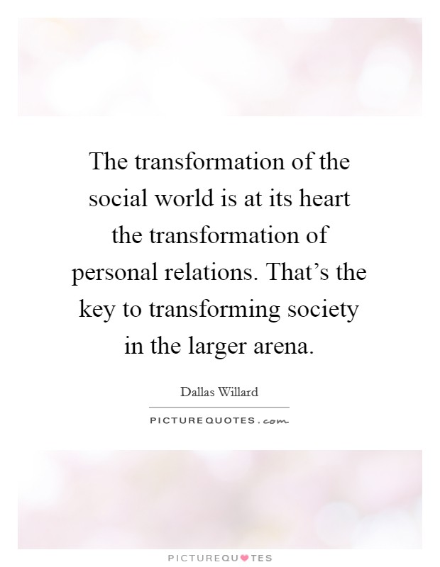 The transformation of the social world is at its heart the transformation of personal relations. That's the key to transforming society in the larger arena Picture Quote #1