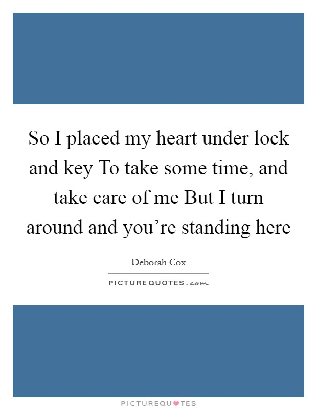 So I placed my heart under lock and key To take some time, and take care of me But I turn around and you're standing here Picture Quote #1