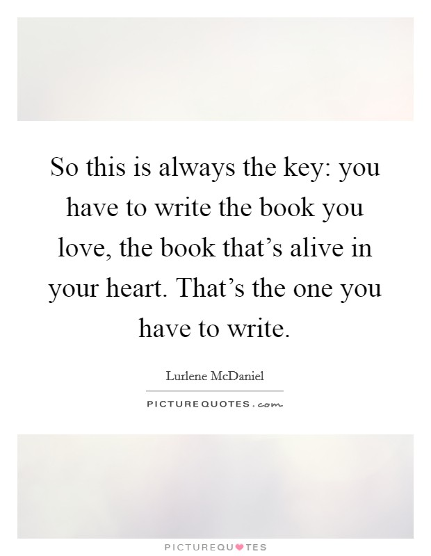 So this is always the key: you have to write the book you love, the book that's alive in your heart. That's the one you have to write Picture Quote #1