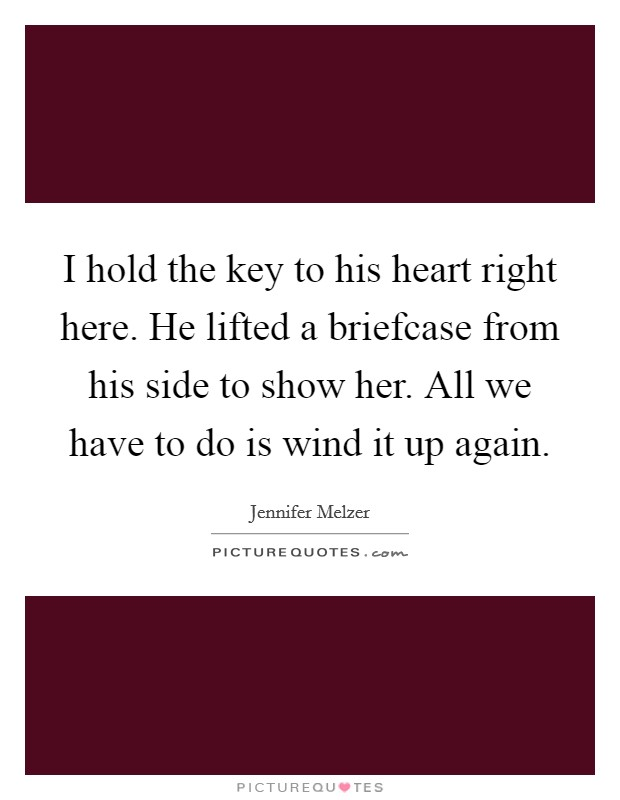 I hold the key to his heart right here. He lifted a briefcase from his side to show her. All we have to do is wind it up again Picture Quote #1