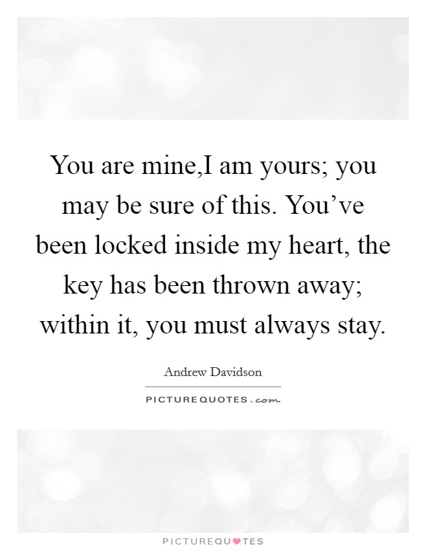 You are mine,I am yours; you may be sure of this. You've been locked inside my heart, the key has been thrown away; within it, you must always stay Picture Quote #1