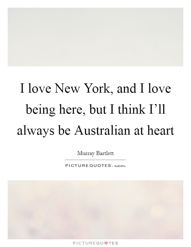 I love New York, and I love being here, but I think I'll always be Australian at heart Picture Quote #1