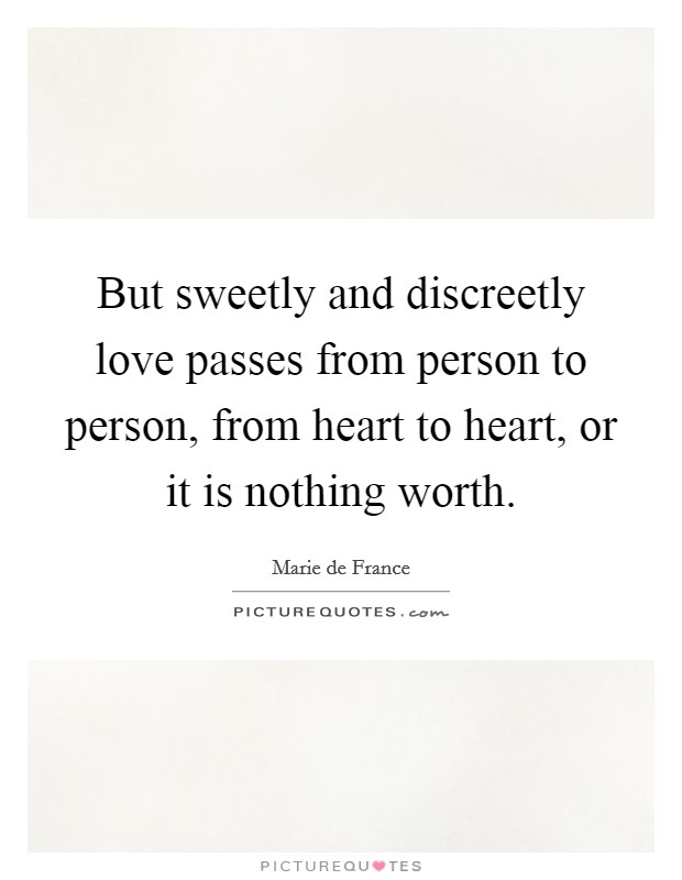 But sweetly and discreetly love passes from person to person, from heart to heart, or it is nothing worth Picture Quote #1