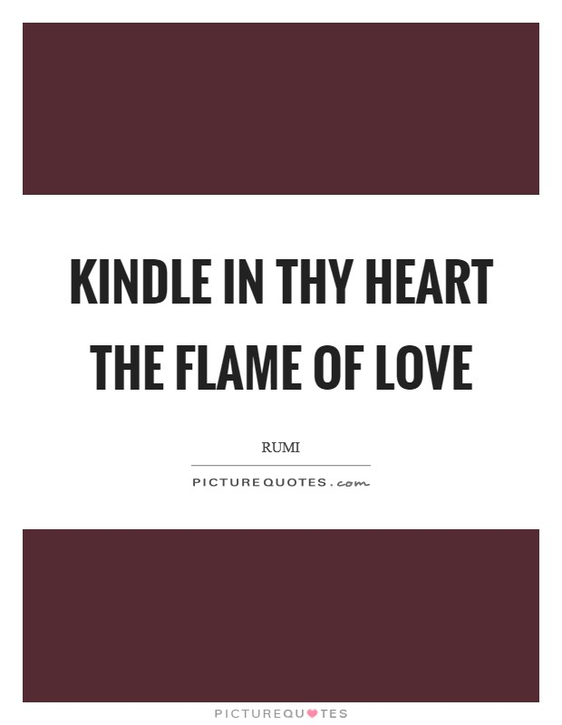 Kindle in thy heart the flame of love Picture Quote #1