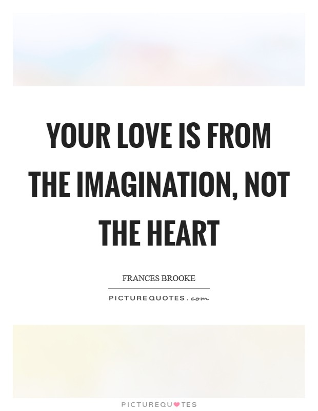 Your love is from the imagination, not the heart Picture Quote #1