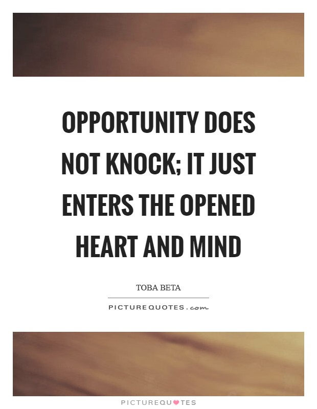 Opportunity does not knock; It just enters the opened heart and mind Picture Quote #1